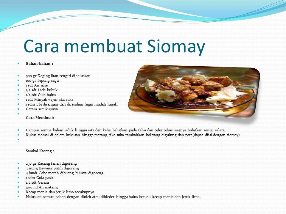Cara membuat Siomay Bahan-bahan : 500 gr Daging ikan tengiri dihaluskan 100 gr Tepung sagu 1 sdt Air jahe 1/2 sdt Lada bubuk 1/2 sdt Gula halus 1 sdt