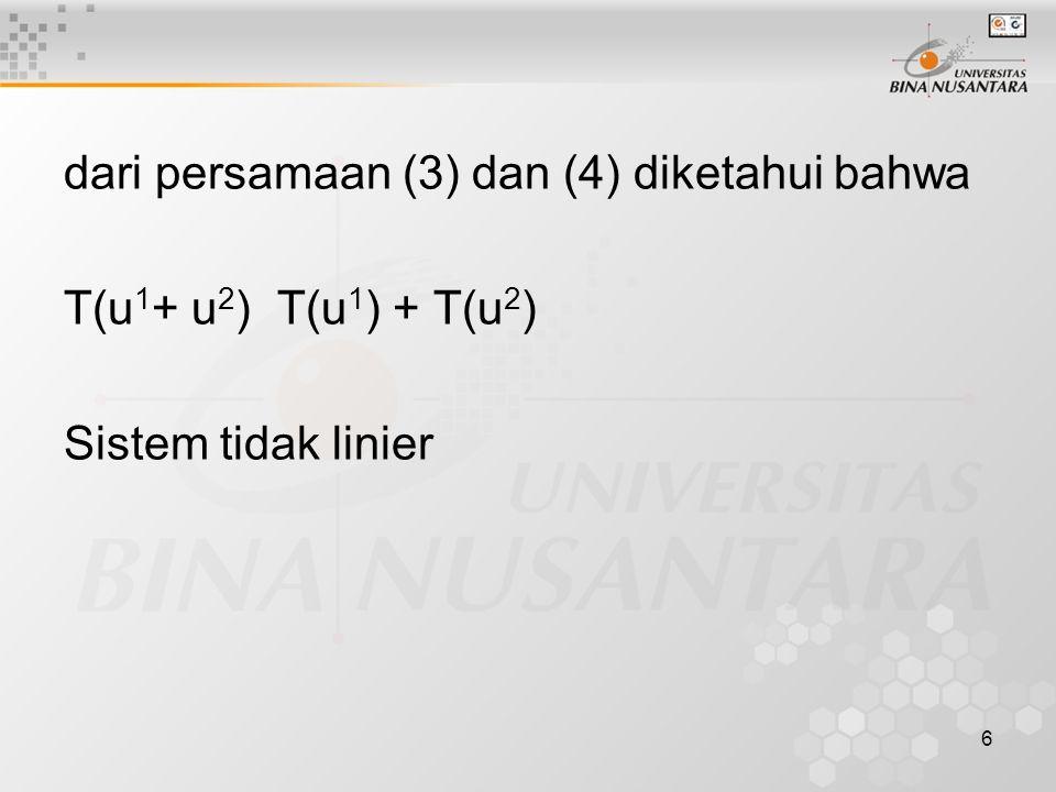 6 dari persamaan (3) dan (4) diketahui bahwa T(u 1 + u 2 ) T(u 1 ) + T(u 2 ) Sistem tidak linier