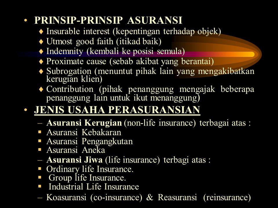 PRINSIP-PRINSIP ASURANSI  Insurable interest (kepentingan terhadap objek)  Utmost good faith (itikad baik)  Indemnity (kembali ke posisi semula)  Proximate cause (sebab akibat yang berantai)  Subrogation (menuntut pihak lain yang mengakibatkan kerugian klien)  Contribution (pihak penanggung mengajak beberapa penanggung lain untuk ikut menanggung ) JENIS USAHA PERASURANSIAN –Asuransi Kerugian (non-life insurance) terbagai atas :  Asuransi Kebakaran  Asuransi Pengangkutan  Asuransi Aneka –Asuransi Jiwa (life insurance) terbagi atas :  Ordinary life Insurance.
