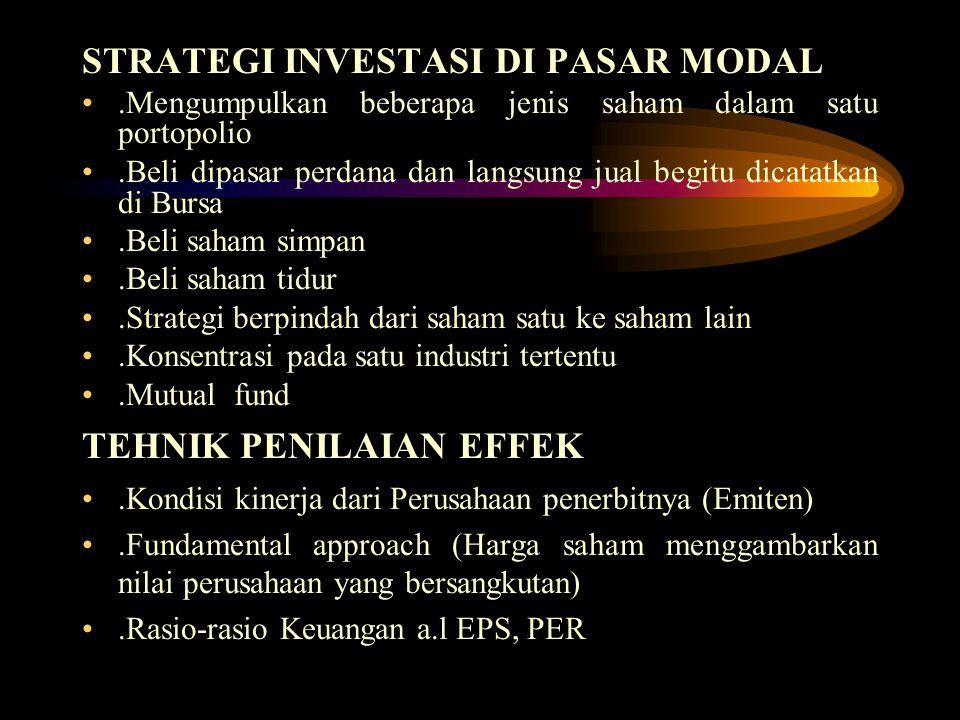 STRATEGI INVESTASI DI PASAR MODAL.Mengumpulkan beberapa jenis saham dalam satu portopolio.Beli dipasar perdana dan langsung jual begitu dicatatkan di Bursa.Beli saham simpan.Beli saham tidur.Strategi berpindah dari saham satu ke saham lain.Konsentrasi pada satu industri tertentu.Mutual fund TEHNIK PENILAIAN EFFEK.Kondisi kinerja dari Perusahaan penerbitnya (Emiten).Fundamental approach (Harga saham menggambarkan nilai perusahaan yang bersangkutan).Rasio-rasio Keuangan a.l EPS, PER