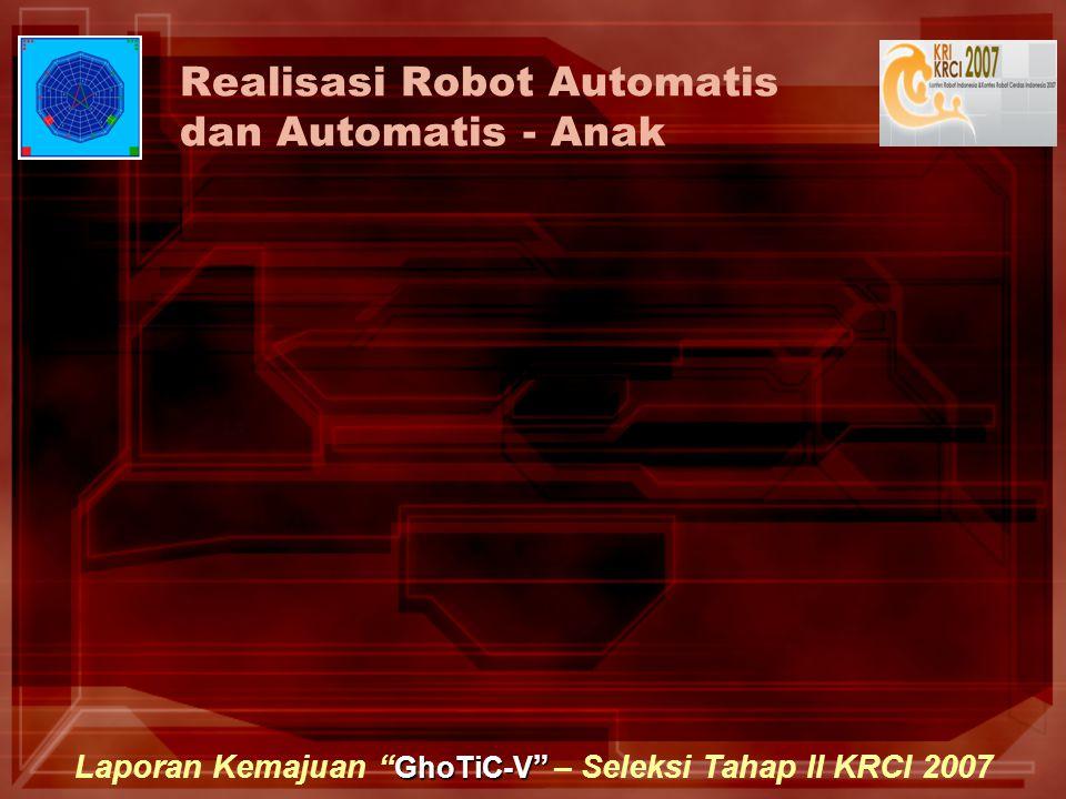 "GhoTiC-V "" Laporan Kemajuan "" GhoTiC-V "" – Seleksi Tahap II KRCI 2007 Realisasi Robot Automatis dan Automatis - Anak"