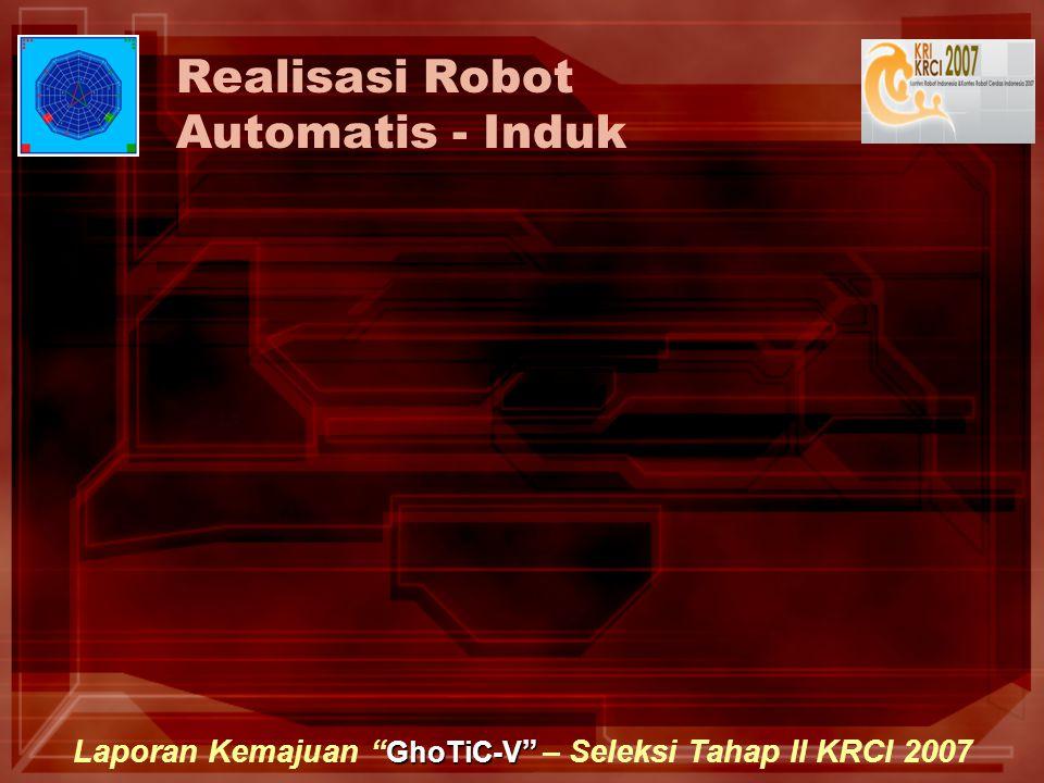 GhoTiC-V Laporan Kemajuan GhoTiC-V – Seleksi Tahap II KRCI 2007 Realisasi Robot Automatis - Induk