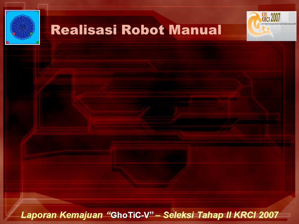 GhoTiC-V Laporan Kemajuan GhoTiC-V – Seleksi Tahap II KRCI 2007 Realisasi Robot Manual