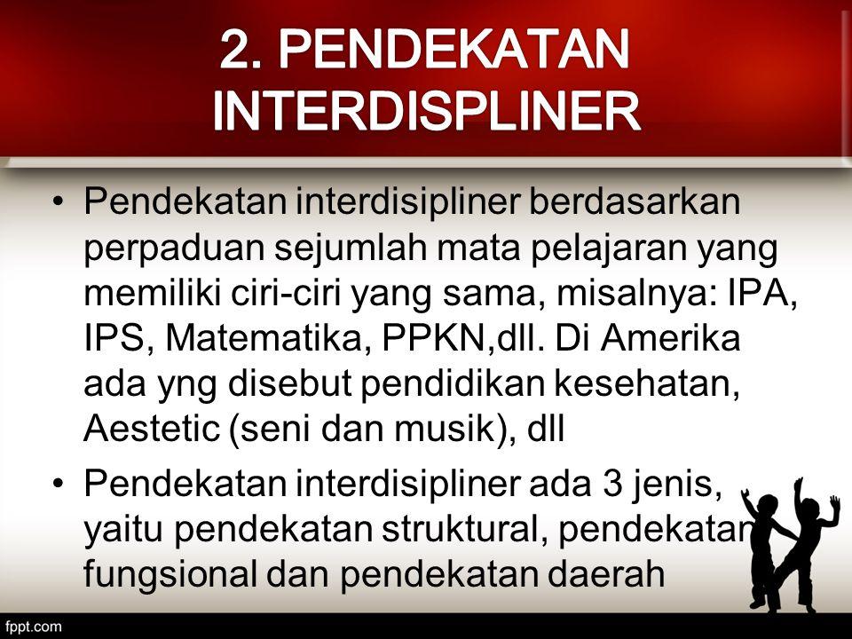 Pendekatan interdisipliner berdasarkan perpaduan sejumlah mata pelajaran yang memiliki ciri-ciri yang sama, misalnya: IPA, IPS, Matematika, PPKN,dll.
