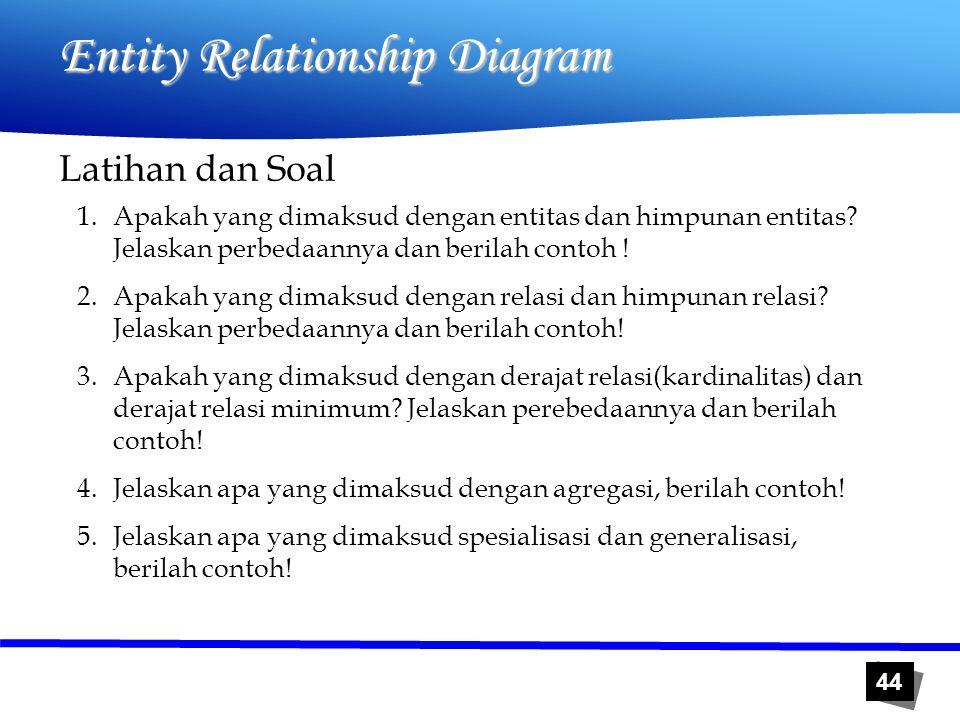44 Entity Relationship Diagram Latihan dan Soal 1.Apakah yang dimaksud dengan entitas dan himpunan entitas? Jelaskan perbedaannya dan berilah contoh !