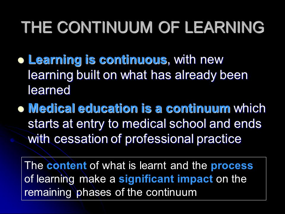THE CONTINUUM OF LEARNING Learning is continuous, with new learning built on what has already been learned Learning is continuous, with new learning built on what has already been learned Medical education is a continuum which starts at entry to medical school and ends with cessation of professional practice Medical education is a continuum which starts at entry to medical school and ends with cessation of professional practice The content of what is learnt and the process of learning make a significant impact on the remaining phases of the continuum
