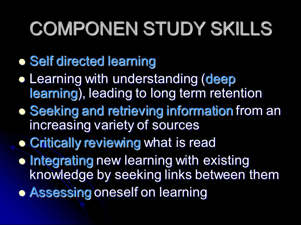 COMPONEN STUDY SKILLS Self directed learning Self directed learning Learning with understanding (deep learning), leading to long term retention Learni