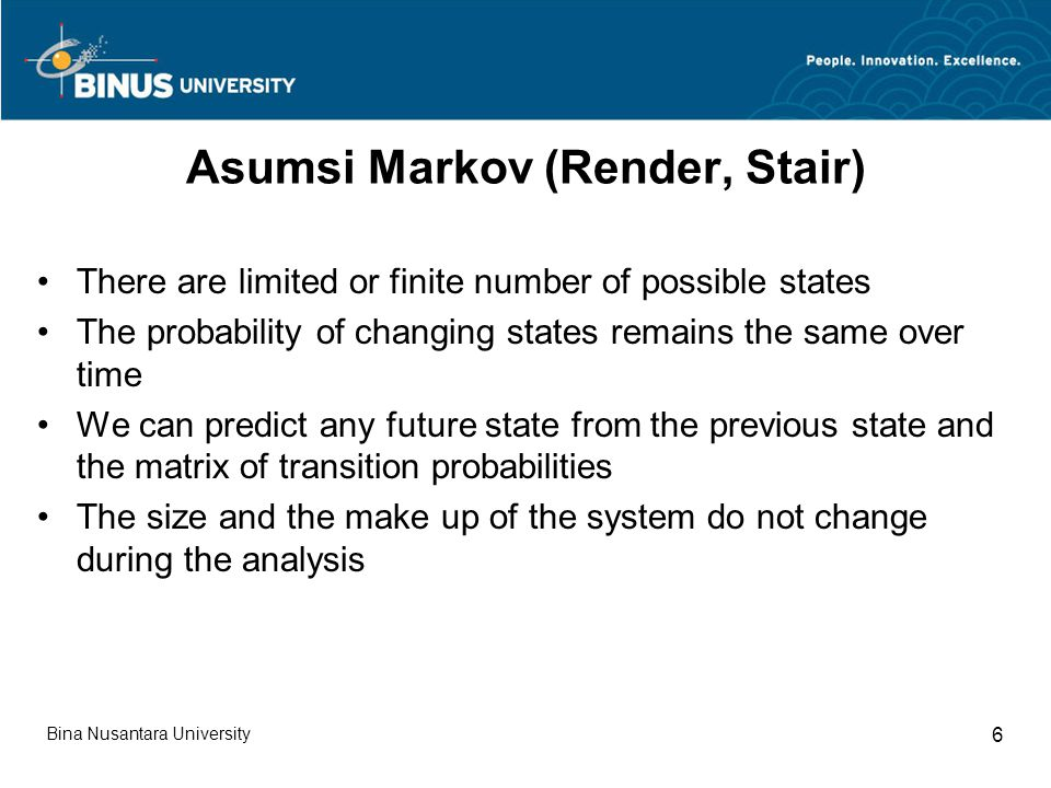 Asumsi Markov (Render, Stair) There are limited or finite number of possible states The probability of changing states remains the same over time We can predict any future state from the previous state and the matrix of transition probabilities The size and the make up of the system do not change during the analysis Bina Nusantara University 6