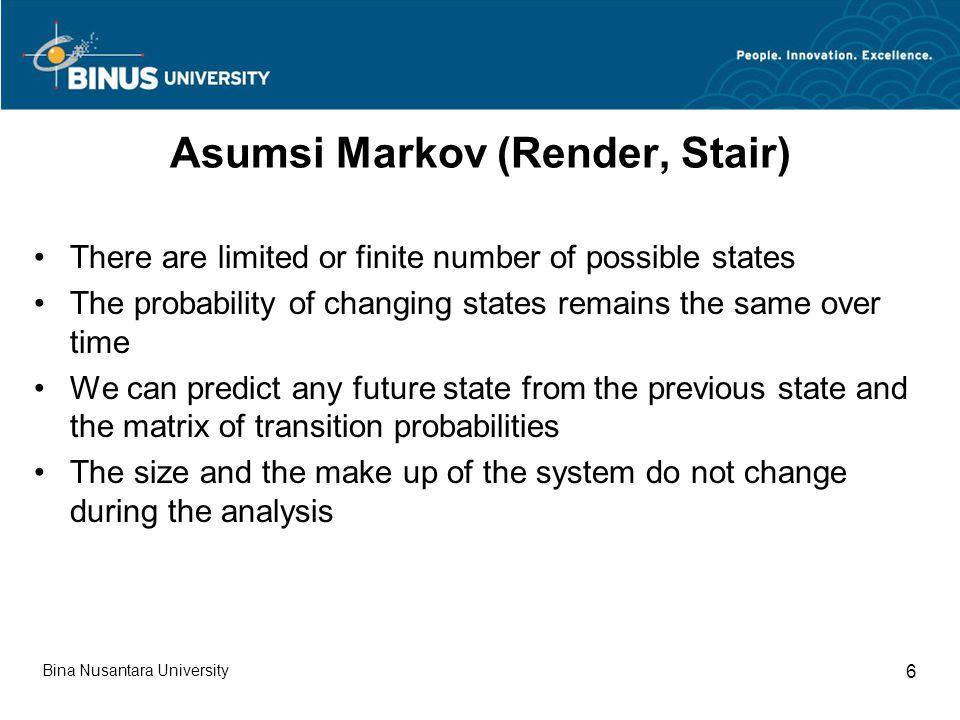 Karakteristik Markov Jumlah Probabilitas Transisi untuk suatu awal keadaan dari suatu sistem tertentu sama dengan 1.0 Probabilitas-probabilitas tersebut berlaku untuk semua partisipan dalam sistem Probabilitas transisi konstan sepanjang waktu Keadaan merupakan keadaan yang independen sepanjang waktu Bina Nusantara University 7