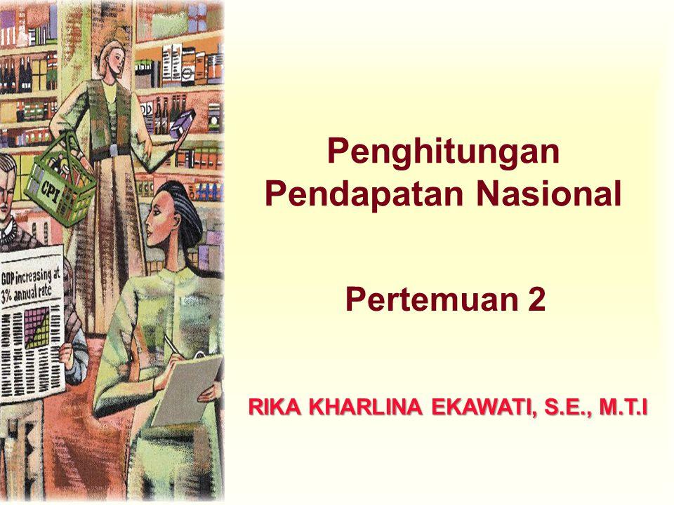 Penghitungan Pendapatan Nasional Pertemuan 2 RIKA KHARLINA EKAWATI, S.E., M.T.I