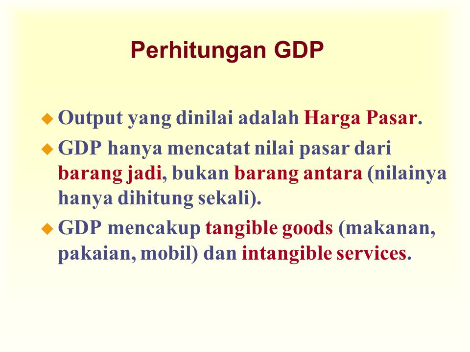 Perhitungan GDP u Output yang dinilai adalah Harga Pasar. u GDP hanya mencatat nilai pasar dari barang jadi, bukan barang antara (nilainya hanya dihit