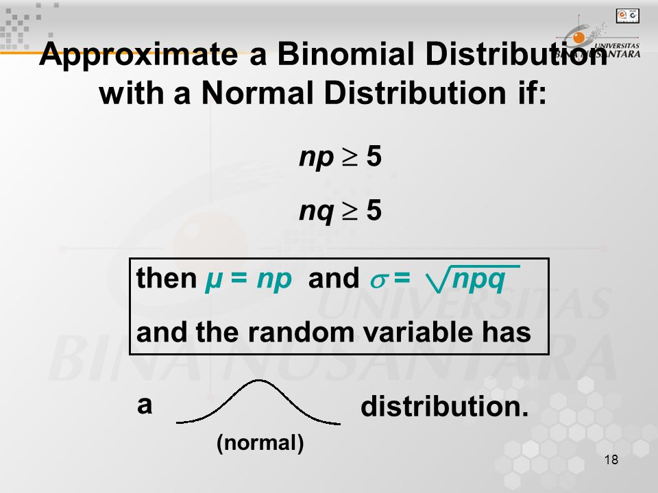 18 Approximate a Binomial Distribution with a Normal Distribution if: np  5 nq  5 then µ = np and  = npq and the random variable has distribution.