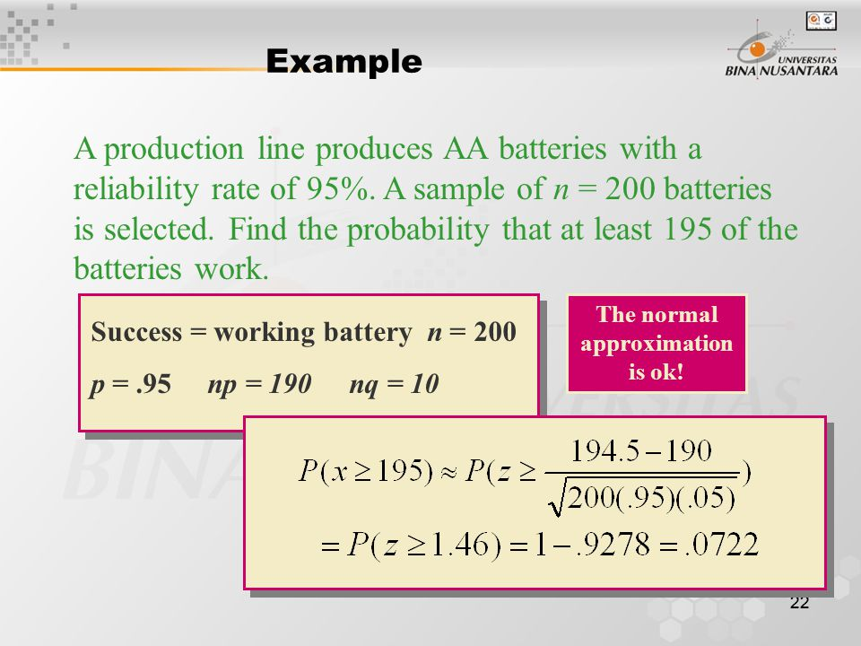 22 Example A production line produces AA batteries with a reliability rate of 95%. A sample of n = 200 batteries is selected. Find the probability tha