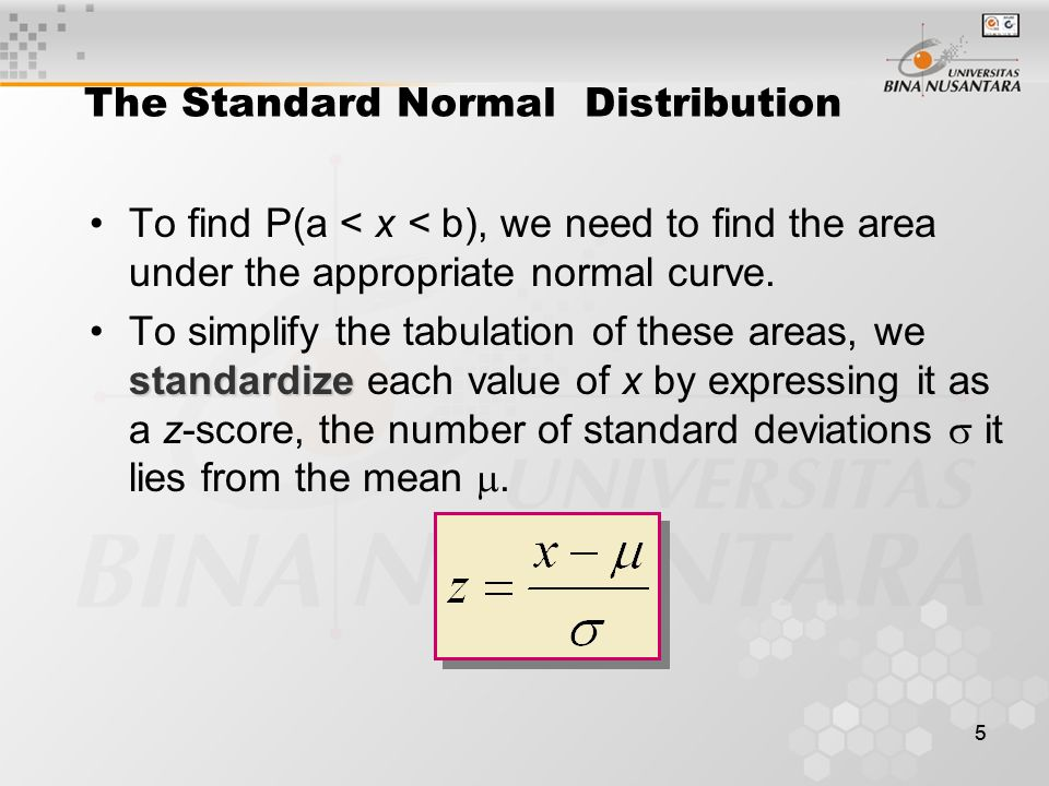 55 The Standard Normal Distribution To find P(a < x < b), we need to find the area under the appropriate normal curve. standardizeTo simplify the tabu
