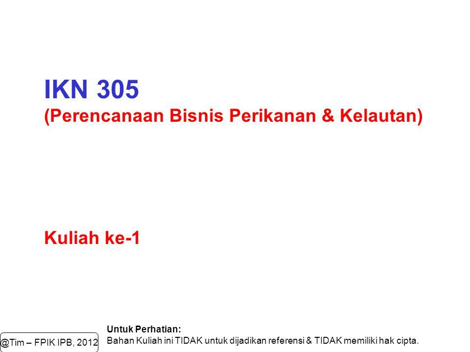 IKN 305 (Perencanaan Bisnis Perikanan & Kelautan) Kuliah ke-1 Untuk Perhatian: Bahan Kuliah ini TIDAK untuk dijadikan referensi & TIDAK memiliki hak c