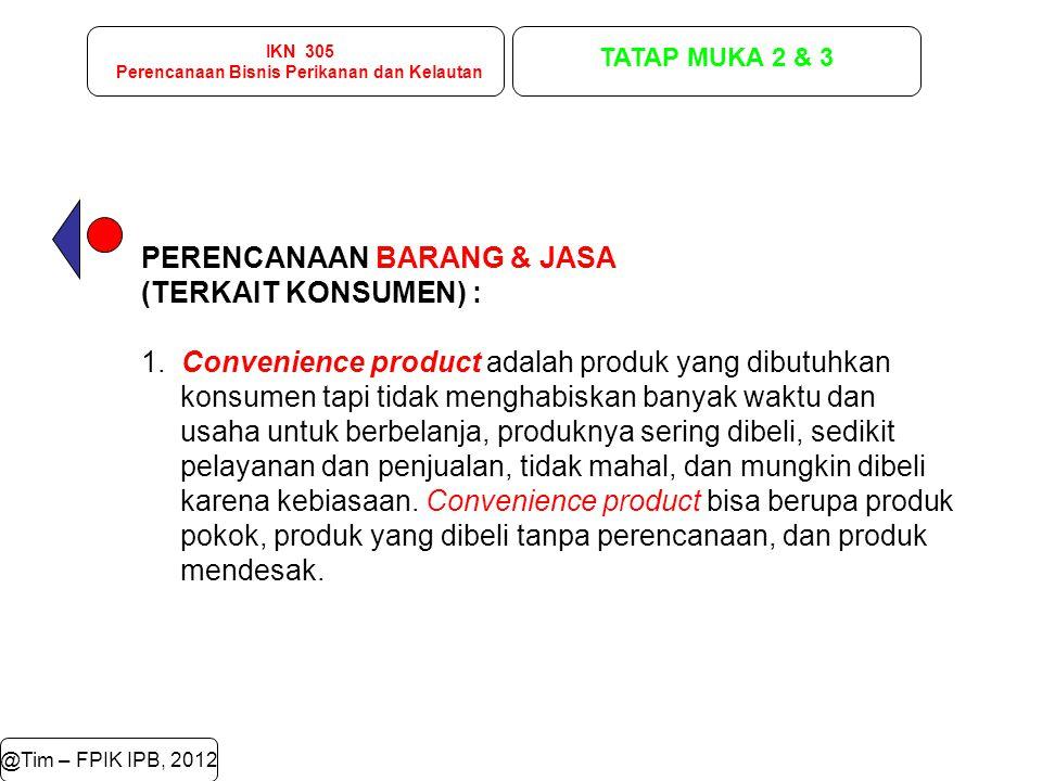 IKN 305 Perencanaan Bisnis Perikanan dan Kelautan TATAP MUKA 2 & 3 @Tim – FPIK IPB, 2012 PERENCANAAN BARANG & JASA (TERKAIT KONSUMEN) : 1. Convenience
