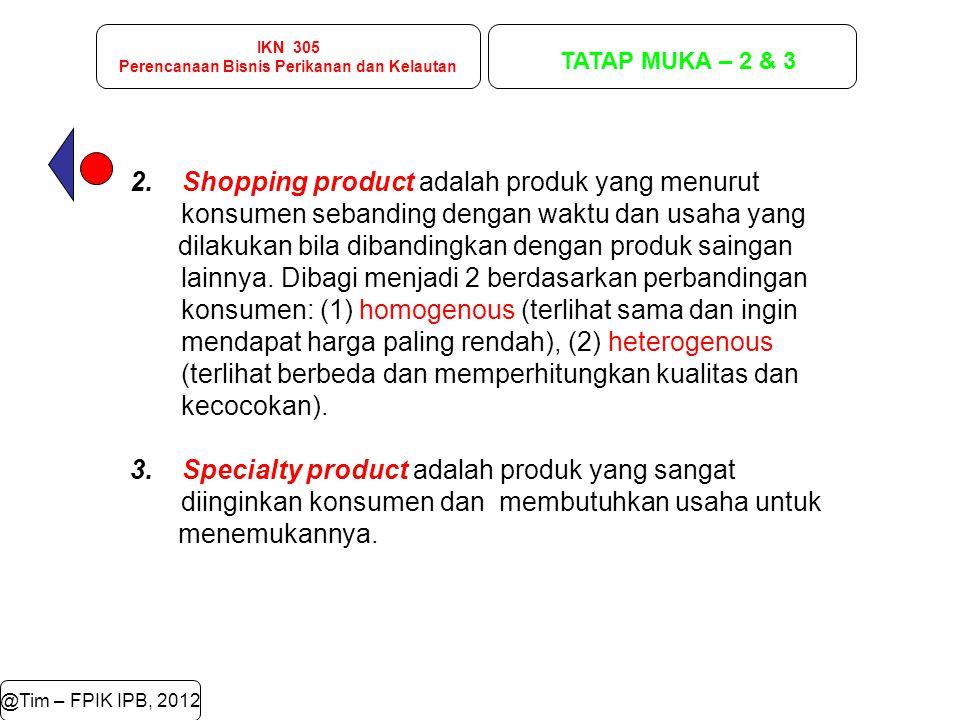 IKN 305 Perencanaan Bisnis Perikanan dan Kelautan TATAP MUKA – 2 & 3 @Tim – FPIK IPB, 2012 2. Shopping product adalah produk yang menurut konsumen seb