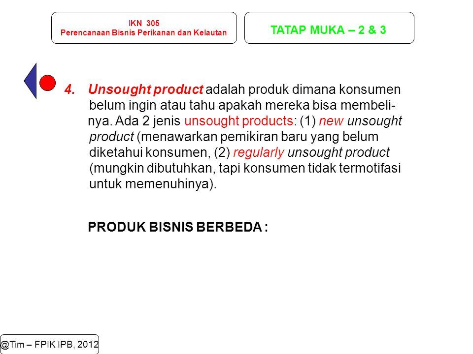 IKN 305 Perencanaan Bisnis Perikanan dan Kelautan TATAP MUKA – 2 & 3 @Tim – FPIK IPB, 2012 4.Unsought product adalah produk dimana konsumen belum ingi