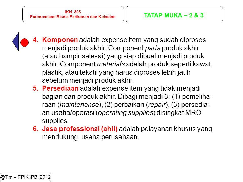 IKN 305 Perencanaan Bisnis Perikanan dan Kelautan TATAP MUKA – 2 & 3 @Tim – FPIK IPB, 2012 4.Komponen adalah expense item yang sudah diproses menjadi