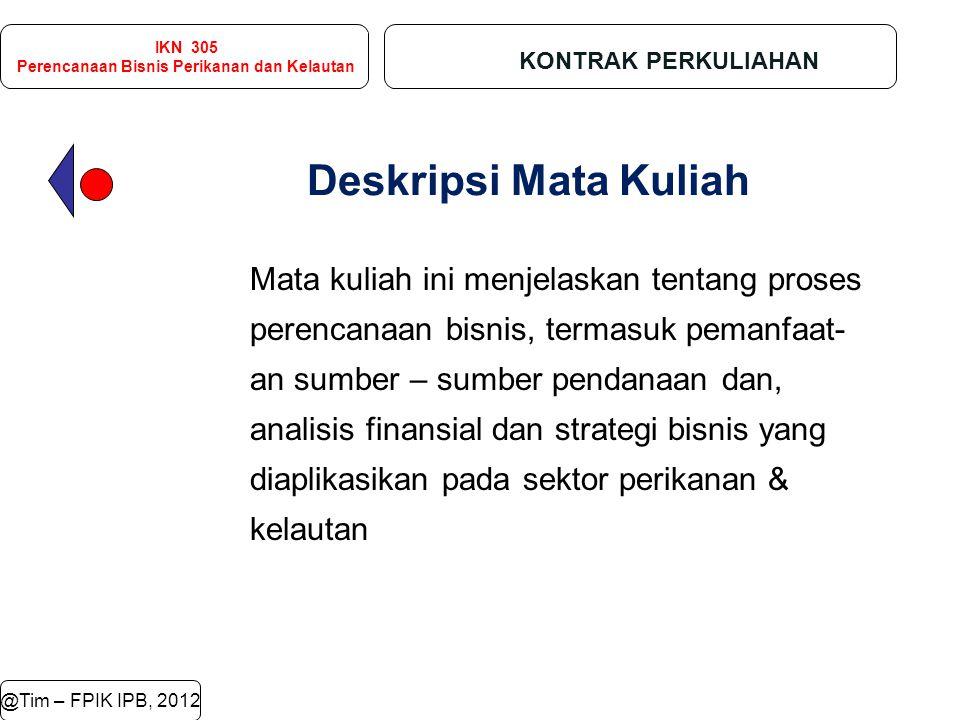 IKN 305 Perencanaan Bisnis Perikanan dan Kelautan KONTRAK PERKULIAHAN @Tim – FPIK IPB, 2012 Deskripsi Mata Kuliah Mata kuliah ini menjelaskan tentang