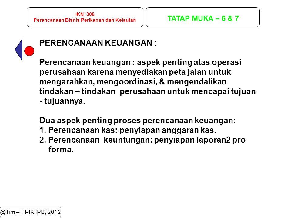 IKN 305 Perencanaan Bisnis Perikanan dan Kelautan TATAP MUKA – 6 & 7 @Tim – FPIK IPB, 2012 PERENCANAAN KEUANGAN : Perencanaan keuangan : aspek penting
