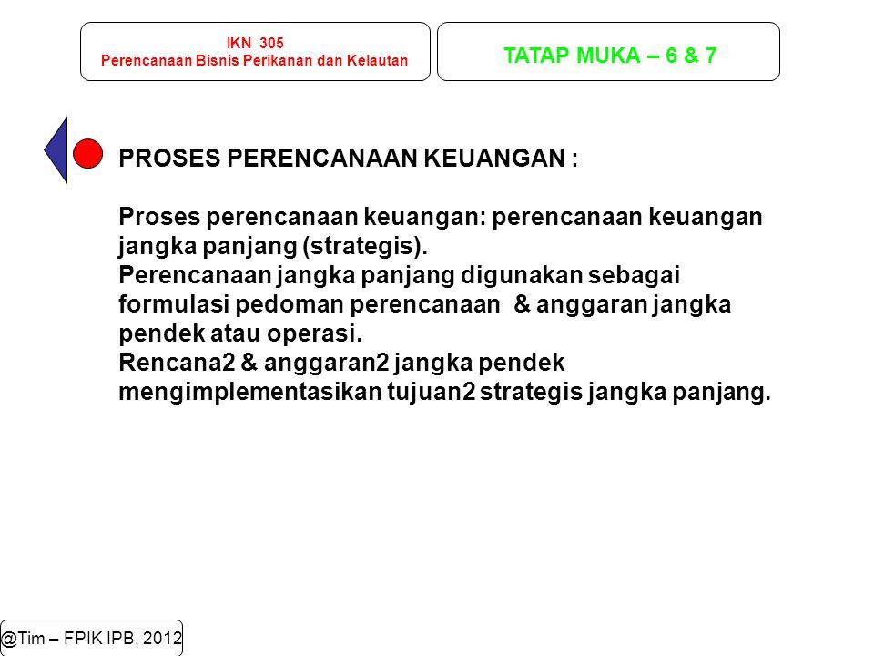 IKN 305 Perencanaan Bisnis Perikanan dan Kelautan TATAP MUKA – 6 & 7 @Tim – FPIK IPB, 2012 PROSES PERENCANAAN KEUANGAN : Proses perencanaan keuangan: