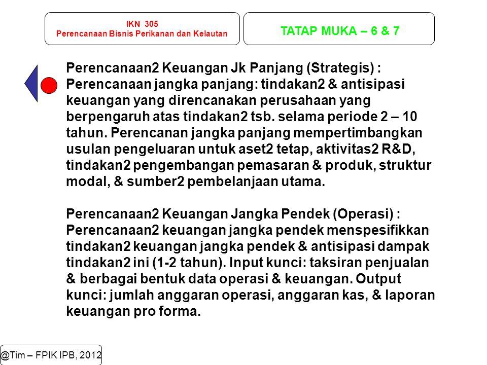 IKN 305 Perencanaan Bisnis Perikanan dan Kelautan TATAP MUKA – 6 & 7 @Tim – FPIK IPB, 2012 Perencanaan2 Keuangan Jk Panjang (Strategis) : Perencanaan