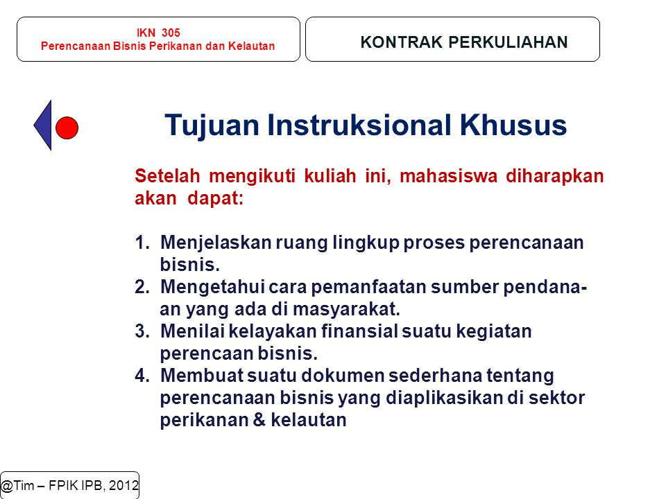 IKN 305 Perencanaan Bisnis Perikanan dan Kelautan KONTRAK PERKULIAHAN @Tim – FPIK IPB, 2012 Tujuan Instruksional Khusus Setelah mengikuti kuliah ini,