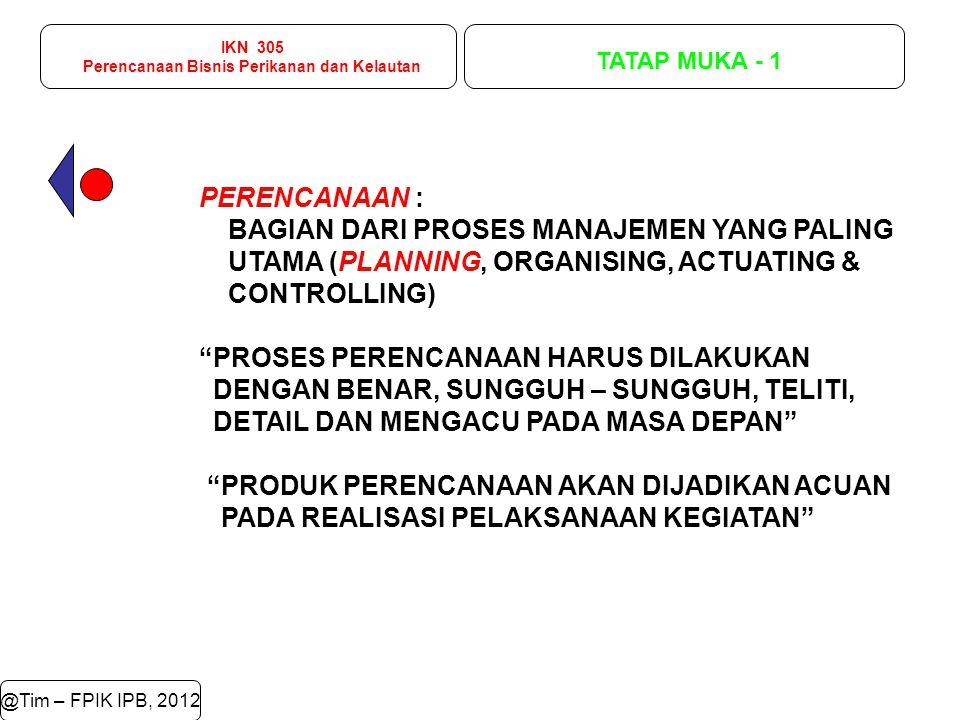 IKN 305 Perencanaan Bisnis Perikanan dan Kelautan TATAP MUKA - 1 @Tim – FPIK IPB, 2012 Laut 70% PERENCANAAN : BAGIAN DARI PROSES MANAJEMEN YANG PALING