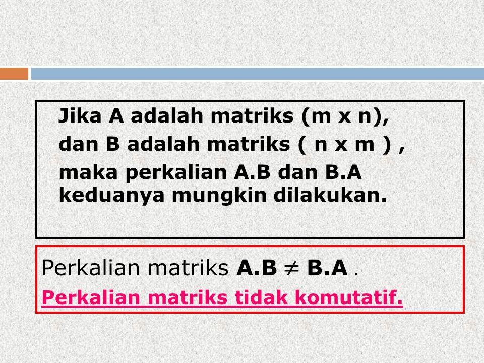 Jika A adalah matriks (m x n), dan B adalah matriks ( n x m ), maka perkalian A.B dan B.A keduanya mungkin dilakukan. Perkalian matriks A.B  B.A. Per
