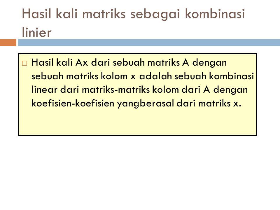  Hasil kali Ax dari sebuah matriks A dengan sebuah matriks kolom x adalah sebuah kombinasi linear dari matriks-matriks kolom dari A dengan koefisien-