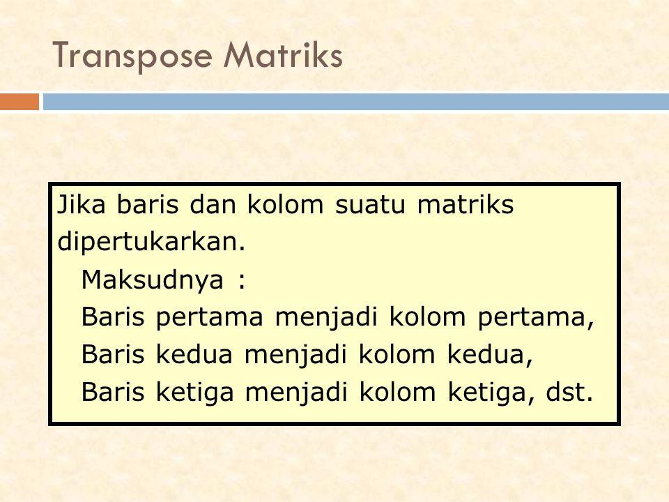 Jika baris dan kolom suatu matriks dipertukarkan. Maksudnya : Baris pertama menjadi kolom pertama, Baris kedua menjadi kolom kedua, Baris ketiga menja
