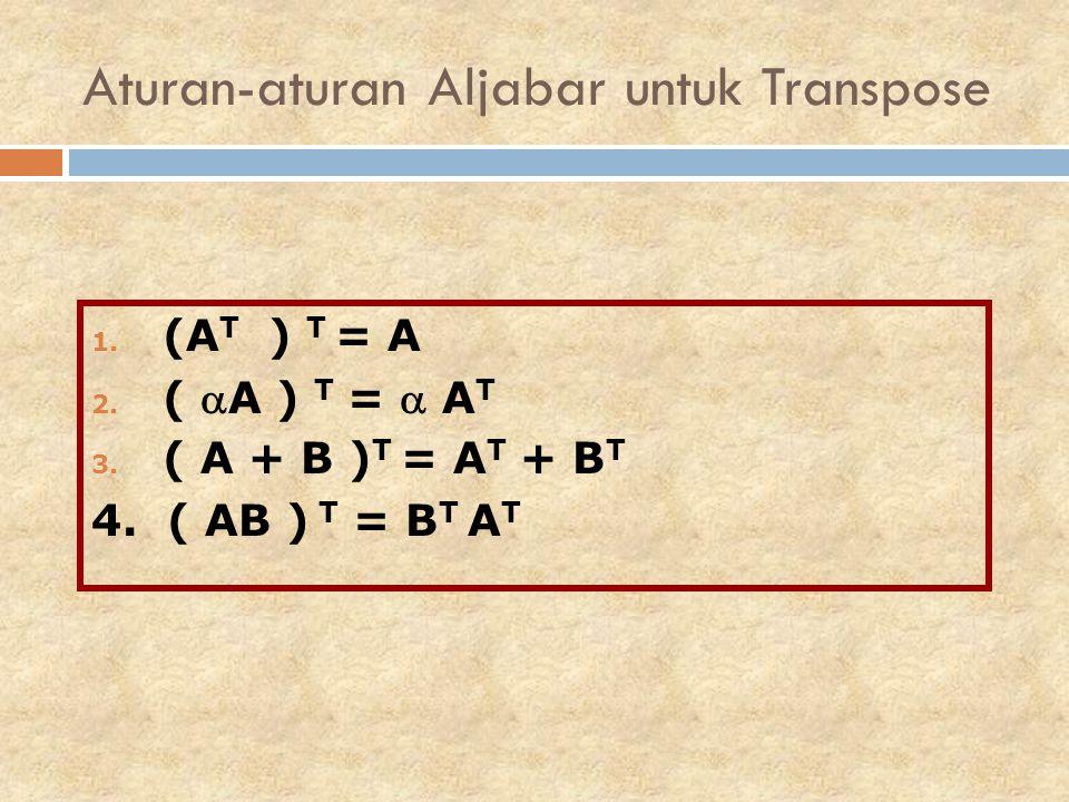 1. (A T ) T = A 2. ( A ) T =  A T 3. ( A + B ) T = A T + B T 4. ( AB ) T = B T A T Aturan-aturan Aljabar untuk Transpose