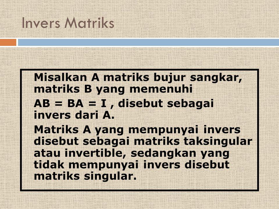 Misalkan A matriks bujur sangkar, matriks B yang memenuhi AB = BA = I, disebut sebagai invers dari A. Matriks A yang mempunyai invers disebut sebagai