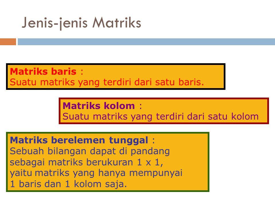 Matriks baris : Suatu matriks yang terdiri dari satu baris. Matriks kolom : Suatu matriks yang terdiri dari satu kolom Matriks berelemen tunggal : Seb