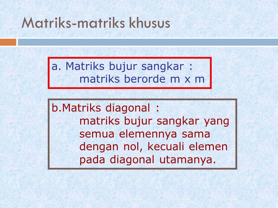 a.Matriks bujur sangkar : matriks berorde m x m b.Matriks diagonal : matriks bujur sangkar yang semua elemennya sama dengan nol, kecuali elemen pada d