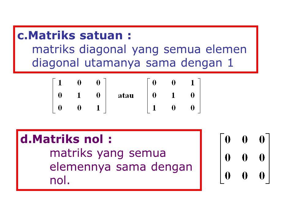 c.Matriks satuan : matriks diagonal yang semua elemen diagonal utamanya sama dengan 1 d.Matriks nol : matriks yang semua elemennya sama dengan nol.