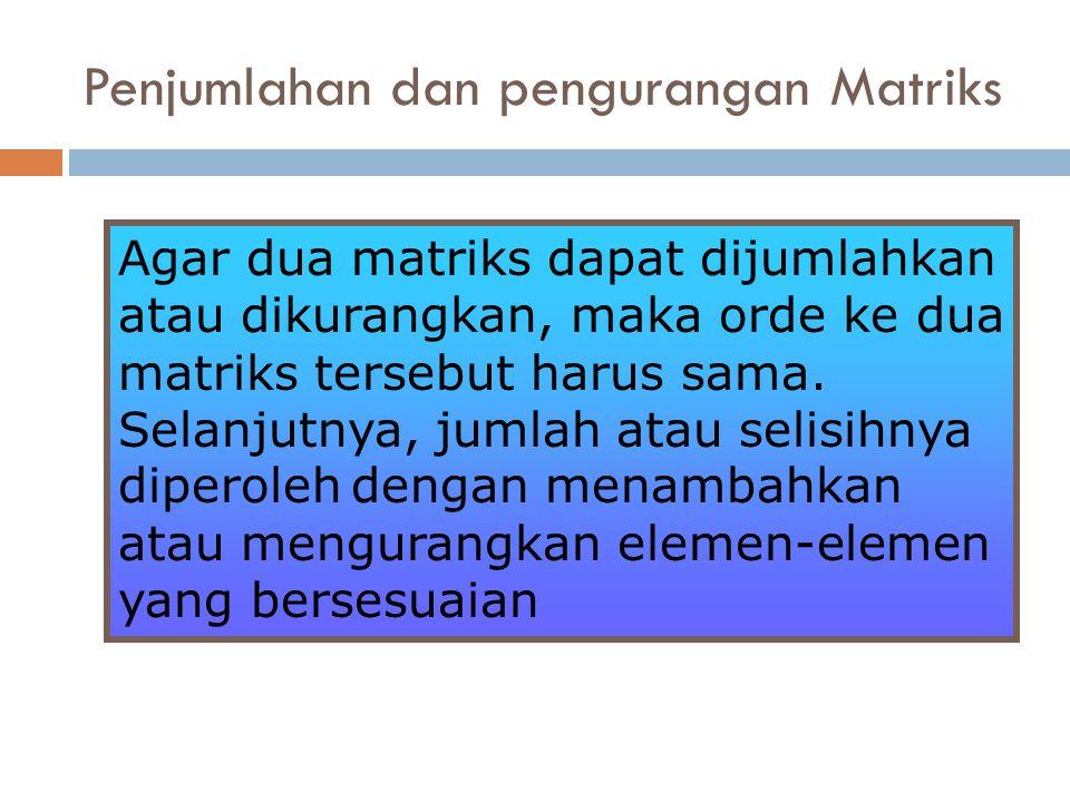 Agar dua matriks dapat dijumlahkan atau dikurangkan, maka orde ke dua matriks tersebut harus sama. Selanjutnya, jumlah atau selisihnya diperoleh denga
