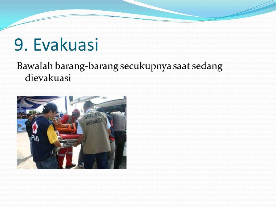 9. Evakuasi Bawalah barang-barang secukupnya saat sedang dievakuasi