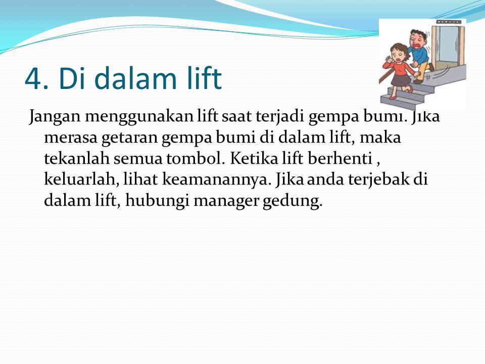 4. Di dalam lift Jangan menggunakan lift saat terjadi gempa bumi. Jika merasa getaran gempa bumi di dalam lift, maka tekanlah semua tombol. Ketika lif
