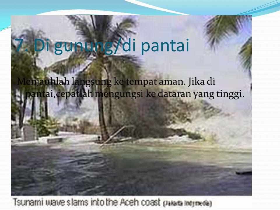 7. Di gunung/di pantai Menjauhlah langsung ke tempat aman. Jika di pantai,cepatlah mengungsi ke dataran yang tinggi.