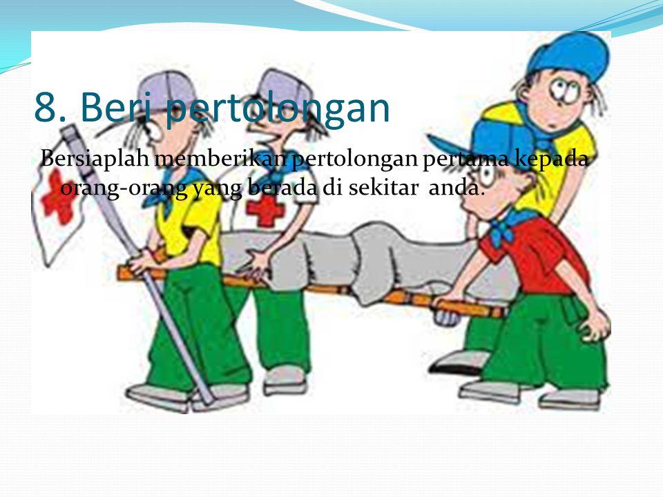 8. Beri pertolongan Bersiaplah memberikan pertolongan pertama kepada orang-orang yang berada di sekitar anda.