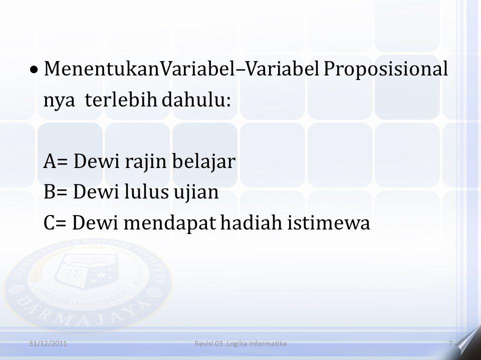  MenentukanVariabel–Variabel Proposisional nya terlebih dahulu: A= Dewi rajin belajar B= Dewi lulus ujian C= Dewi mendapat hadiah istimewa 731/12/2011Revisi 03 Logika Informatika
