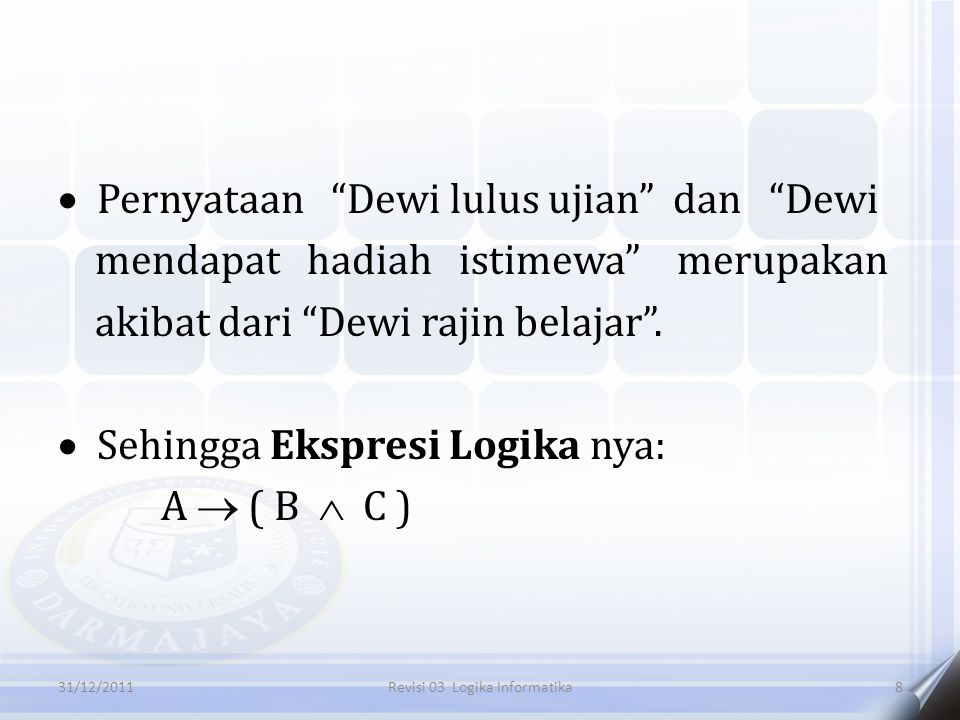 " Pernyataan ""Dewi lulus ujian"" dan ""Dewi mendapat hadiah istimewa"" merupakan akibat dari ""Dewi rajin belajar"".  Sehingga Ekspresi Logika nya: A  ("