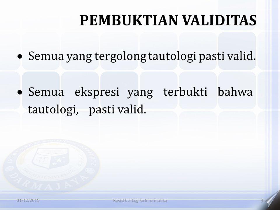  Semua yang tergolong tautologi pasti valid.  Semua ekspresi yang terbukti bahwa tautologi, pasti valid. PEMBUKTIAN VALIDITAS 431/12/2011Revisi 03 L