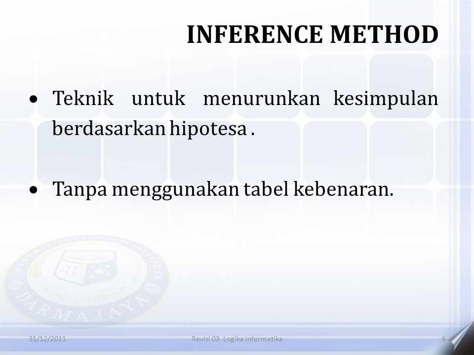  Teknik untuk menurunkan kesimpulan berdasarkan hipotesa.  Tanpa menggunakan tabel kebenaran. INFERENCE METHOD 631/12/2011Revisi 03 Logika Informati