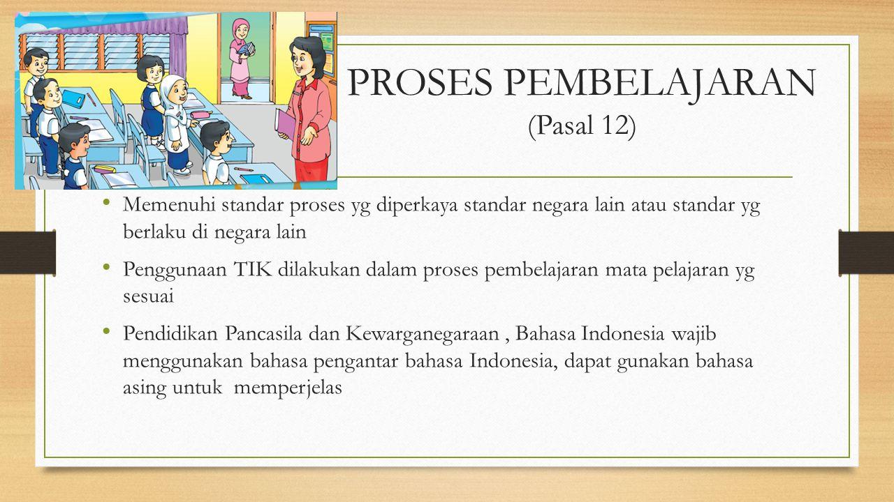 PROSES PEMBELAJARAN (Pasal 12) Memenuhi standar proses yg diperkaya standar negara lain atau standar yg berlaku di negara lain Penggunaan TIK dilakuka