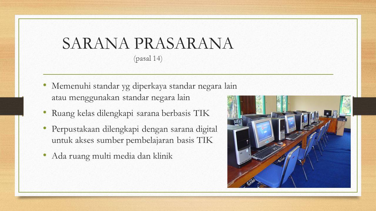 SARANA PRASARANA (pasal 14) Memenuhi standar yg diperkaya standar negara lain atau menggunakan standar negara lain Ruang kelas dilengkapi sarana berba