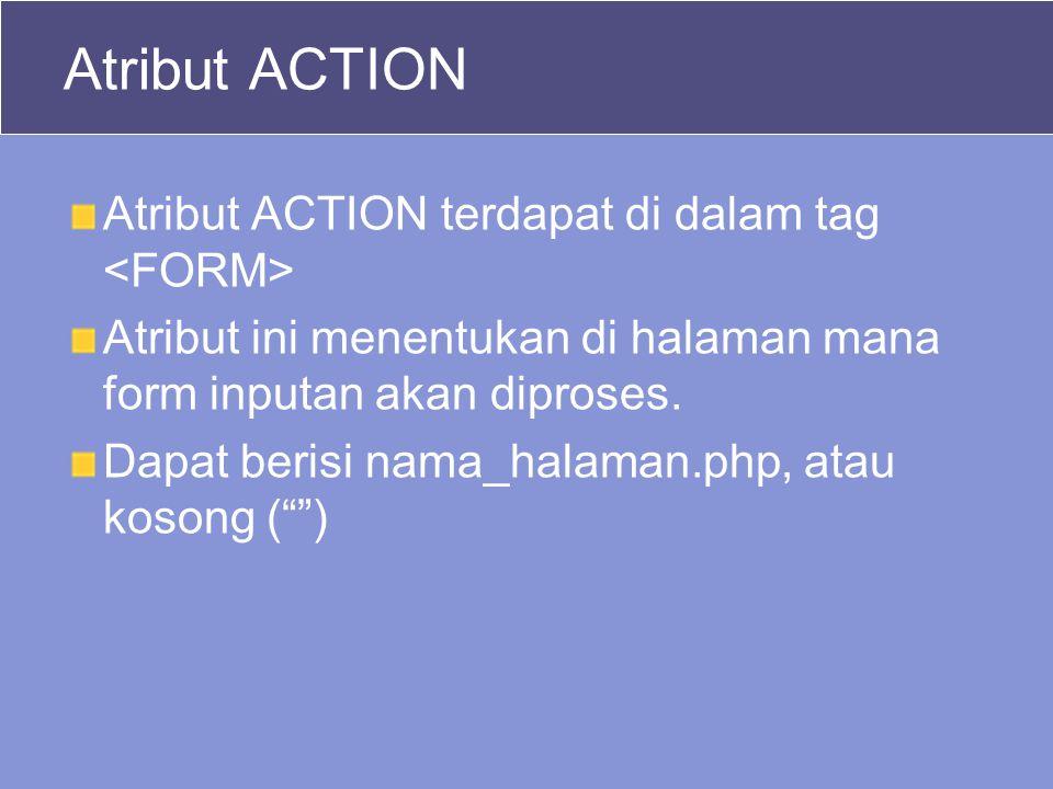 Atribut ACTION Atribut ACTION terdapat di dalam tag Atribut ini menentukan di halaman mana form inputan akan diproses.