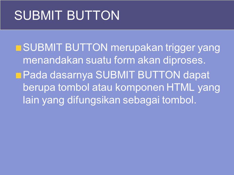 SUBMIT BUTTON SUBMIT BUTTON merupakan trigger yang menandakan suatu form akan diproses.